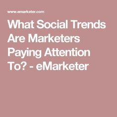 What Social Trends Are Marketers Paying Attention To? - eMarketer