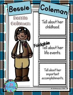 Have your children research Bessie Coleman.  This product includes two ways for your children to share what they have learned about Bessie Coleman in writing.Bessie Coleman Foldable (color and black and white)Bessie Coleman Fast Facts (color and black and white)