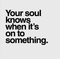 Your soul knows