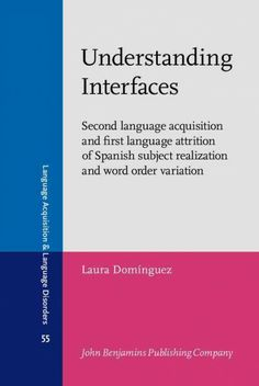 Understanding interfaces : second language acquisition and first language attrition of Spanish subject realization and word order variation / Laura Domínguez, University of Southampton.