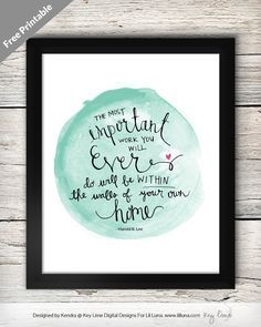 The Most Important Work You will ever do will be within the walls of your own home - LOVE this quote! Free print on { lilluna.com }