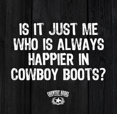 IS IT JUST ME WHO IS ALWAYS HAPPIER IN COWBOY BOOTS?