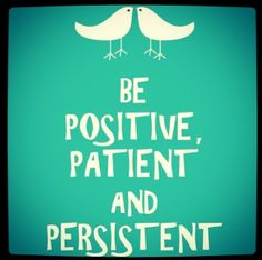 Patience, positivity and persistence will get you through anything and help you achieve greatness. Don't settle for less!