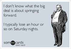 I don't know what the big deal is about springing forward. I typically lose an hour or so on Saturday nights.