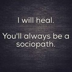 """I will heal. You'll always be a sociopath. Sociopaths are the ones who actually need serious psychological help, but a sociopath will never see anything wrong with their behavior, so they can't change for the better. Narcissistic People, Narcissistic Sociopath, Narcissistic Personality Disorder, Narcissistic Abuse Recovery, Abusive Relationship, Toxic Relationships, Relationship Quotes, Strong Relationship, The Words"
