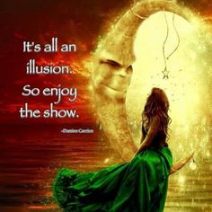 Quantum Physics - It's all an illusion. So enjoy the show.