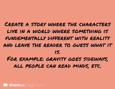 Story Prompt - Create a story where the characters live in a world where something is fundamentally different with reality and leave the reader to guess what it is. For example: gravity goes sideways, all people can read minds, etc.