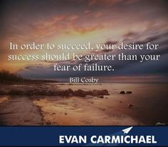 In order to succeed, your desire for success should be greater than your fear of failure.   More inspiration at http://www.evancarmichael.com/