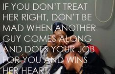 if-you-dont-treat-her-right-dont-be-mad-when-another-guy-comes-along-and-does-your-job-for-you-and-wins-her-heart-.jpg 500×324 pixels