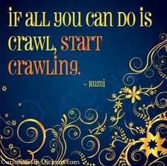 Rumi. We had to crawl before we walked. We walked before we ran. You will get there. Keep trying. Namaste.