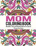 Mom Coloring Book: Beautiful, Calm and Relaxing Patterns for Special Women Everywhere (Mom Coloring Book, Coloring Book for Mom, Adult Coloring Book for Ladies) (Volume 1)