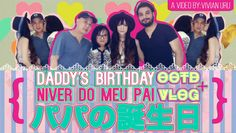 OOTD + VLOG = パパの誕生日 | Niver do meu pai | Daddy's birthday • Vivian Uru