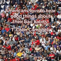 #Americans love to hear good things about their bad habits. T. Colin Campbell #quote