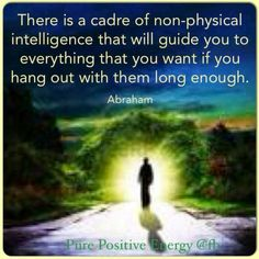 There is a cadre of non-physical intelligence that will guide you to everything that you want if you hang out with them long enough. --Abraham Hicks