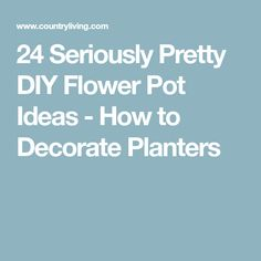 24 Seriously Pretty DIY Flower Pot Ideas - How to Decorate Planters