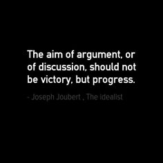The aim of argument, or of discussion, should not be victory, but progress - Joseph Joubert