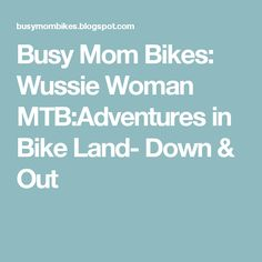 Busy Mom Bikes: Wussie Woman MTB:Adventures in Bike Land- Down & Out
