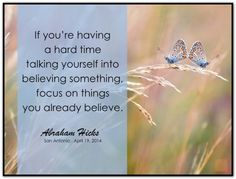 If you're having a  hard time talking yourself into believing something, focus on things you already believe. Abraham-Hicks Quotes (AHQ2737) #workshop #belief