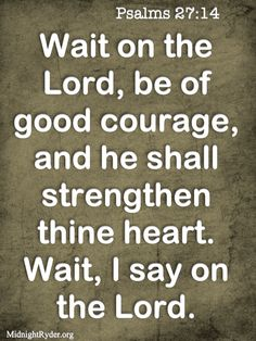 so hard to do sometimes...    PSALM 27:14