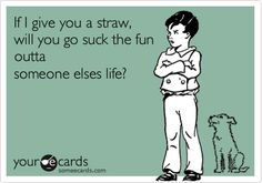 If I give you a straw, will you go suck the fun outta someone elses life? Cosner I feel like you have asked me this at least 8 times! Cute Quotes, Great Quotes, Funny Quotes, Amazing Quotes, Haha Funny, Hilarious, Lol, Funny Stuff, Best Insults