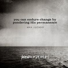 """You can endure change by pondering His permanence."" -Max Lucado #SpeakLife"