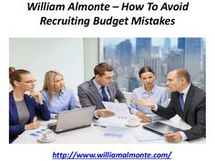 William Almonte who is an efficient business person has highlighted a point while advising how to control the budget mistakes in recruitment.