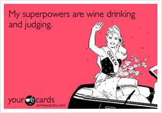 My superpowers are wine drinking and judging.