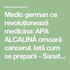 Medic german ce revoluționează medicina: APA ALCALINĂ omoară cancerul. Iată cum se prepară - Sanatos Zi de Zi Helpful Hints, Cancer, Math Equations, Health, Fitness, Useful Tips, Gymnastics, Handy Tips, Health Care