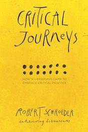 Critical Journeys: How 14 Librarians Came to Embrace Critical Practice by Robert Schroeder, Library Juice Press, 2014.