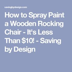 How to Spray Paint a Wooden Rocking Chair - It's Less Than $10! - Saving by Design