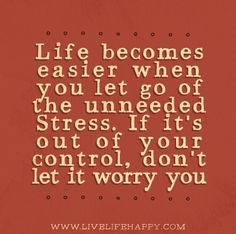 Life becomes easier when you let go of the unneeded stress. If it's out of your control, don't let it worry you.