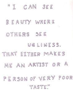 """I can see beauty where others see ugliness..."""