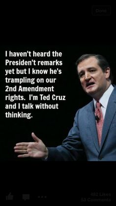 .I haven't heard the President's remarks yet, but I know he's trampling on our 2nd amendment rights. I'm Ted Cruz and I talk without thinking.