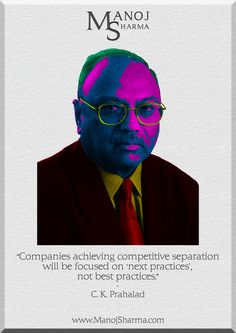 """C.K.Prahalad - Manoj Sharma    """"Companies achieving competitive separation will be focused on """"next practices"""" not best practices."""""""