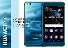 Como instalar TWRP Recovery Rootear Huawei P10 Lite