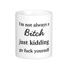 I'm not always a bitch just kidding go fuck yourself coffee mug #sold again on #zazzle