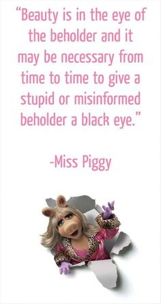 Beauty in the eye of the beholder... Miss Piggy wisdom!