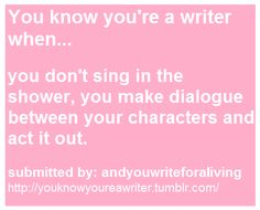 You mean it's not a weird thing? I guess I really am a writer. LOL!