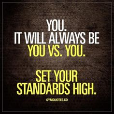 You. It will always be you Vs. you. Set your standards high!