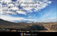 The purpose of education is to replace an empty mind with an open one. - Malcolm Forbes