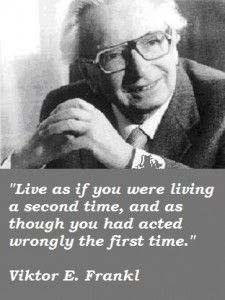 Live as if you were living a second time, and as though you had acted wrongly the first time.~~Viktor Frankl