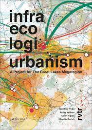Infra eco logi urbanism : a project for the Great Lakes Megaregion / Geoffrey Thün ... [et al.].-- Zürich : Park Books, 2015.
