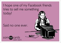 I hope one of my Facebook friends tries to sell me something today! Said no one ever.