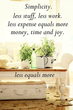 Simplicity. Less stuff, less work. Less expense equals more money, time and joy. Less equals more.