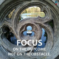 Focus on the outcome not on the obstacle.