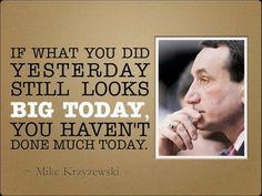 If what you did yesterday seems big ... mike krzyzewski
