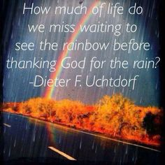 How much of life do we miss waiting to see the rainbow before thanking God for the rain?—Dieter F. Uchtdorf