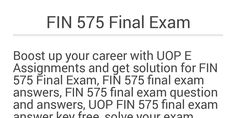 UOP E Assignments hand over latest FIN 575 Final Exam, FIN 575 final exam answers, FIN 575 final exam question and answers, UOP FIN 575 final exam answer key free for UOP students. Read more about FIN 575 final exam Just Click here: http://www.uopeassignments.com/university-of-phoenix/FIN-575.html