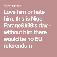 Love him or hate him, this is Nigel Farage& day - without him there would be no EU referendum Nigel Farage, Eu Referendum, Love Him, Hate, Politics, Success