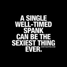 """A single well-timed spank can be the sexiest thing ever."" Click here and enjoy this spanking quote AND all our other kinky and sexy quotes!"